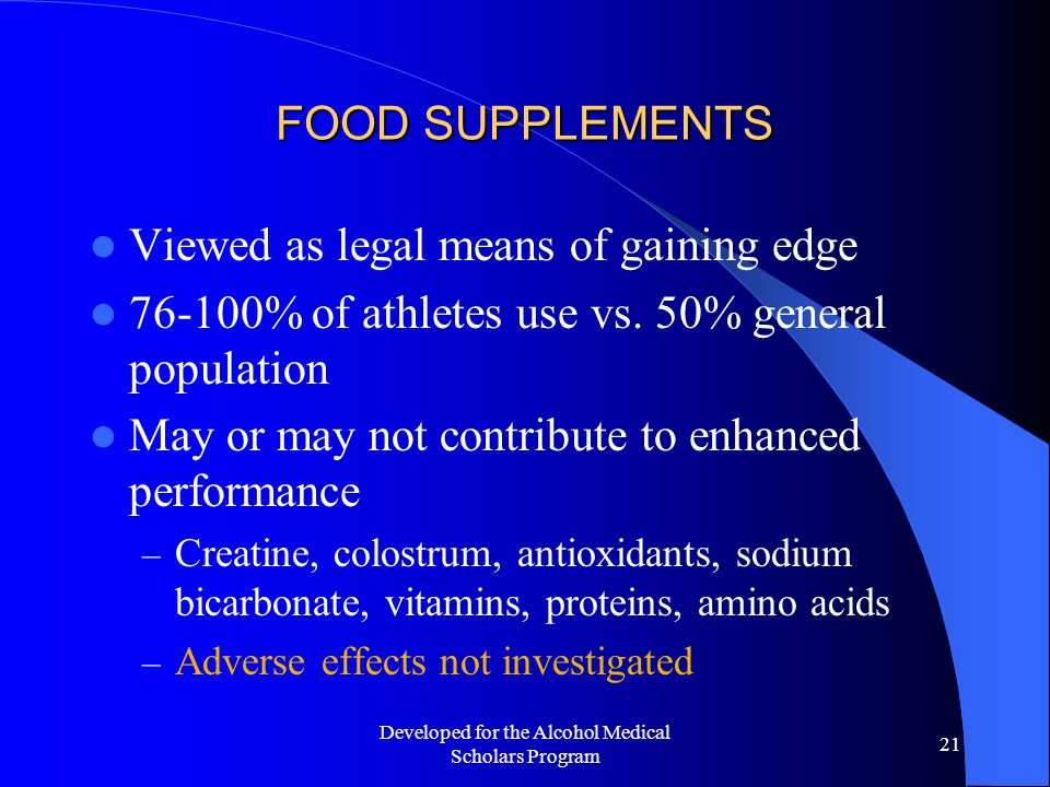 Developed for the Alcohol Medical Scholars Program 21 FOOD SUPPLEMENTS Viewed as legal means of gaining edge 76-100% of athletes use vs.
