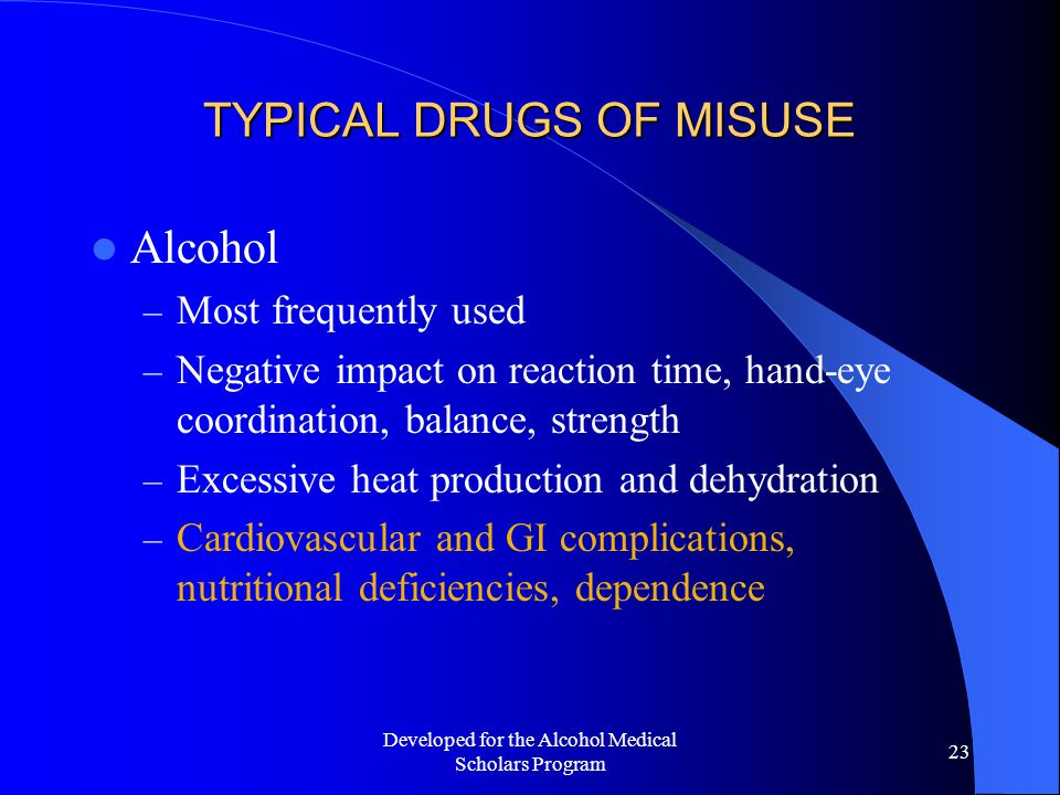 Developed for the Alcohol Medical Scholars Program 23 TYPICAL DRUGS OF MISUSE Alcohol – Most frequently used – Negative impact on reaction time, hand-eye coordination, balance, strength – Excessive heat production and dehydration – Cardiovascular and GI complications, nutritional deficiencies, dependence