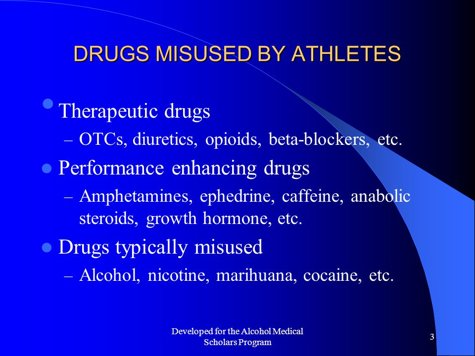 Developed for the Alcohol Medical Scholars Program 3 DRUGS MISUSED BY ATHLETES Therapeutic drugs – OTCs, diuretics, opioids, beta-blockers, etc.