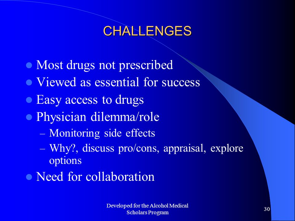 Developed for the Alcohol Medical Scholars Program 30 CHALLENGES Most drugs not prescribed Viewed as essential for success Easy access to drugs Physician dilemma/role – Monitoring side effects – Why?, discuss pro/cons, appraisal, explore options Need for collaboration