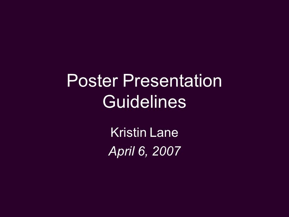 Poster Presentation Guidelines Kristin Lane April 6, 2007