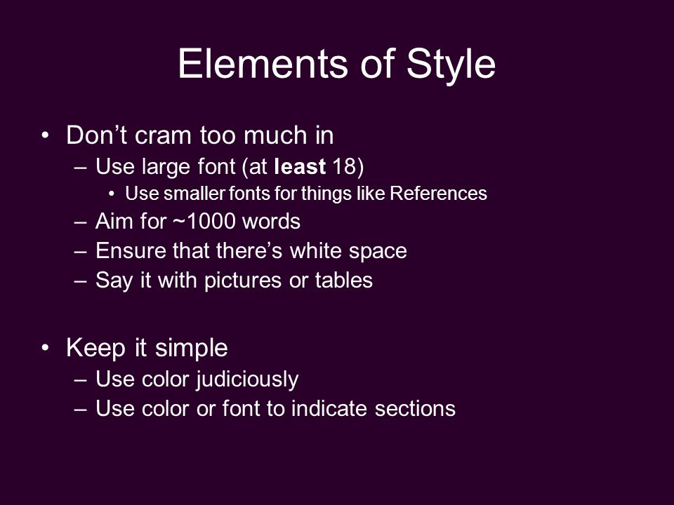 Elements of Style Don't cram too much in –Use large font (at least 18) Use smaller fonts for things like References –Aim for ~1000 words –Ensure that there's white space –Say it with pictures or tables Keep it simple –Use color judiciously –Use color or font to indicate sections