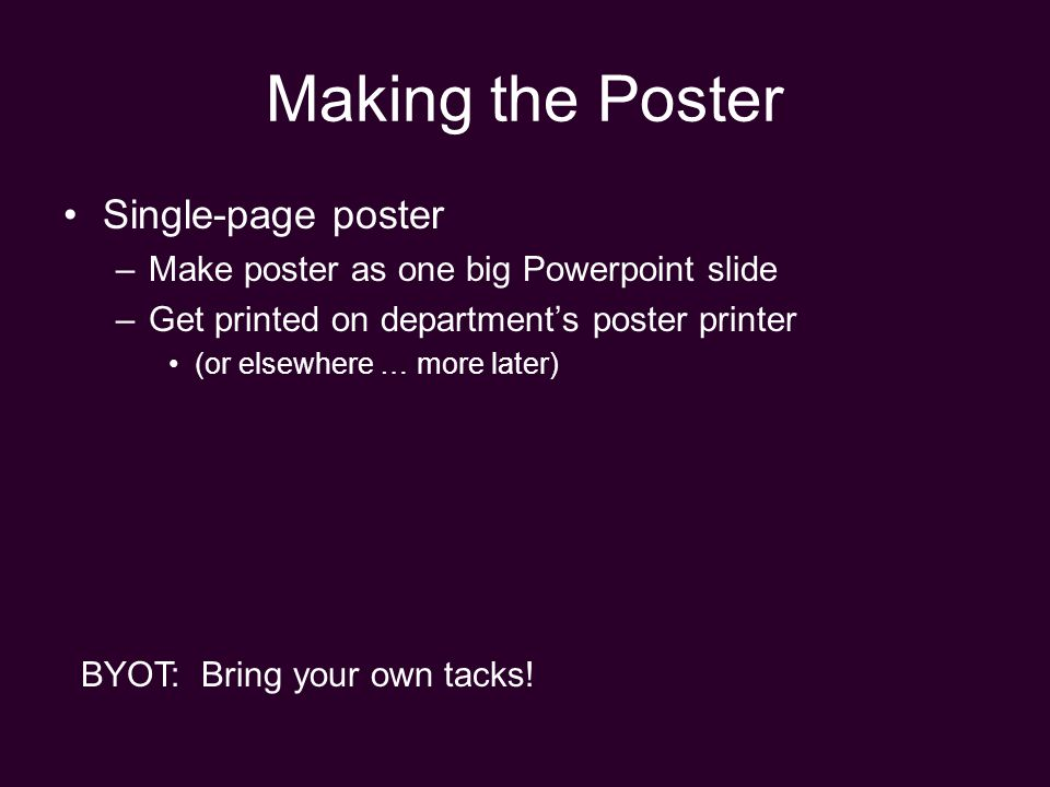 Making the Poster Single-page poster –Make poster as one big Powerpoint slide –Get printed on department's poster printer (or elsewhere … more later) BYOT: Bring your own tacks!