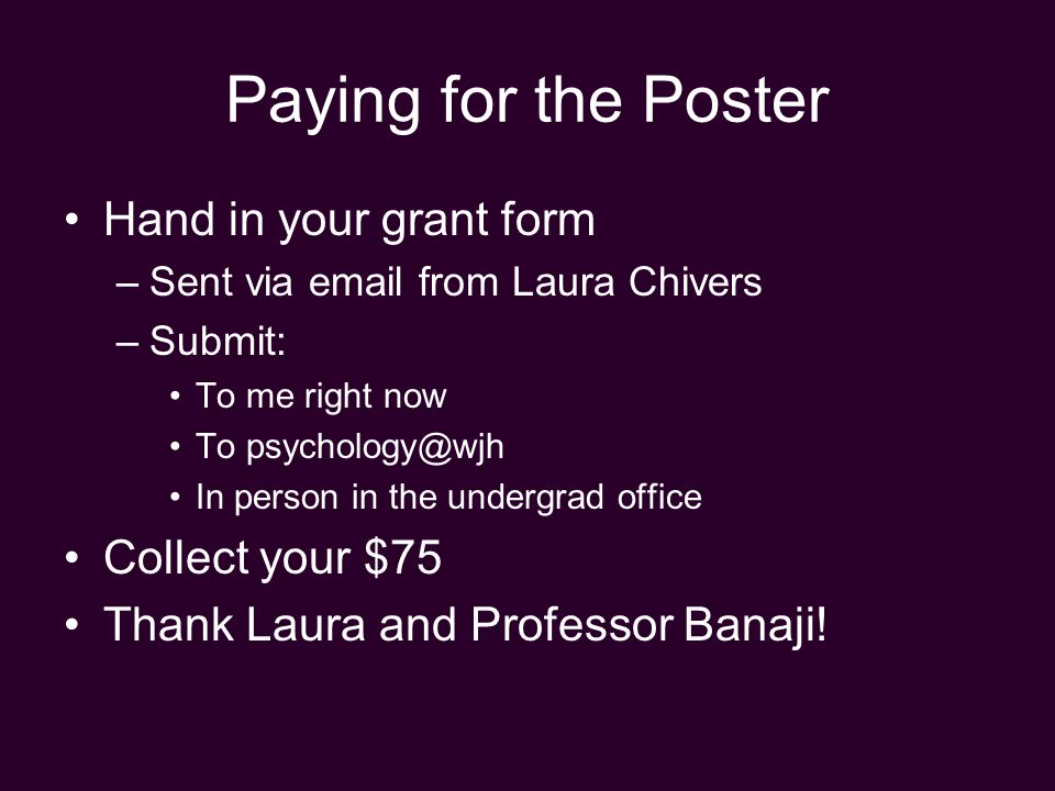Paying for the Poster Hand in your grant form –Sent via email from Laura Chivers –Submit: To me right now To psychology@wjh In person in the undergrad office Collect your $75 Thank Laura and Professor Banaji!