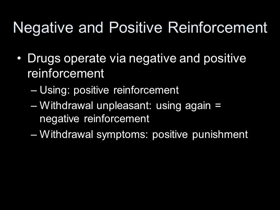 Negative and Positive Reinforcement Drugs operate via negative and positive reinforcement –Using: positive reinforcement –Withdrawal unpleasant: using again = negative reinforcement –Withdrawal symptoms: positive punishment