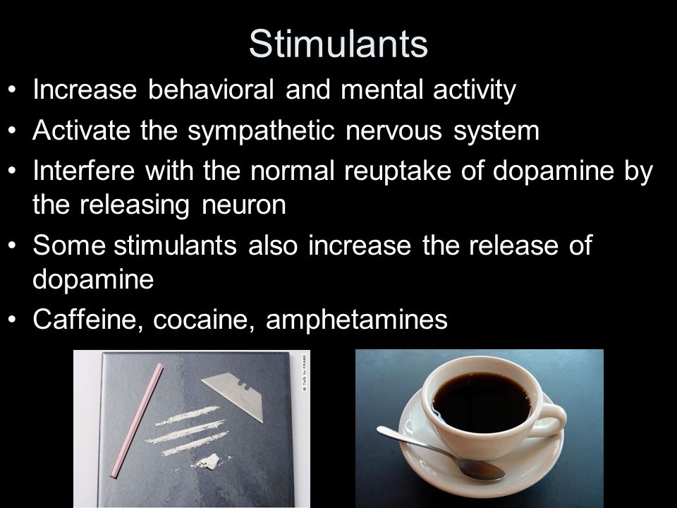 Stimulants Increase behavioral and mental activity Activate the sympathetic nervous system Interfere with the normal reuptake of dopamine by the releasing neuron Some stimulants also increase the release of dopamine Caffeine, cocaine, amphetamines