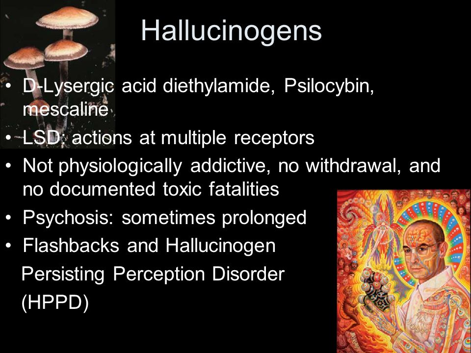 D-Lysergic acid diethylamide, Psilocybin, mescaline LSD: actions at multiple receptors Not physiologically addictive, no withdrawal, and no documented toxic fatalities Psychosis: sometimes prolonged Flashbacks and Hallucinogen Persisting Perception Disorder (HPPD) Hallucinogens