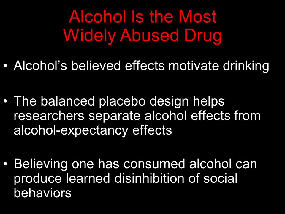 Alcohol Is the Most Widely Abused Drug Alcohol's believed effects motivate drinking The balanced placebo design helps researchers separate alcohol effects from alcohol-expectancy effects Believing one has consumed alcohol can produce learned disinhibition of social behaviors