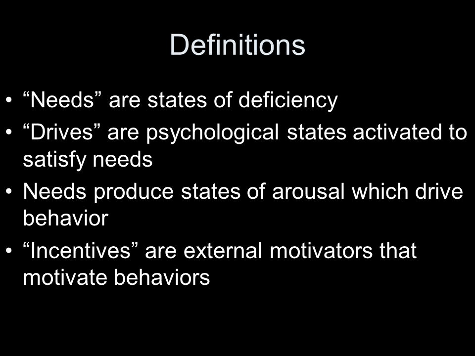 Definitions Needs are states of deficiency Drives are psychological states activated to satisfy needs Needs produce states of arousal which drive behavior Incentives are external motivators that motivate behaviors