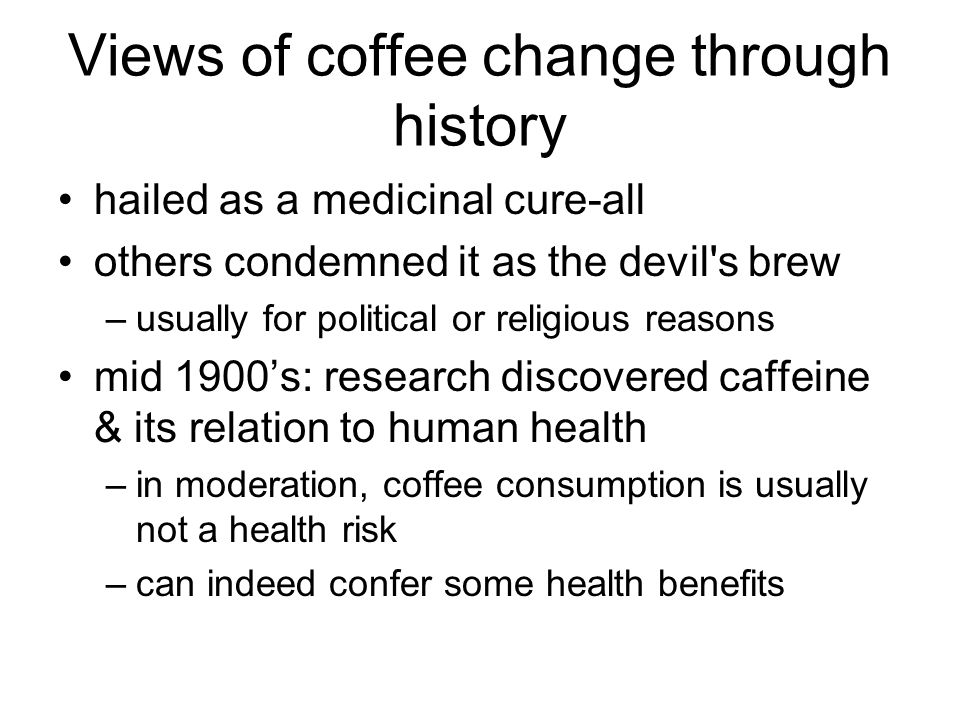 Views of coffee change through history hailed as a medicinal cure-all others condemned it as the devil s brew –usually for political or religious reasons mid 1900's: research discovered caffeine & its relation to human health –in moderation, coffee consumption is usually not a health risk –can indeed confer some health benefits
