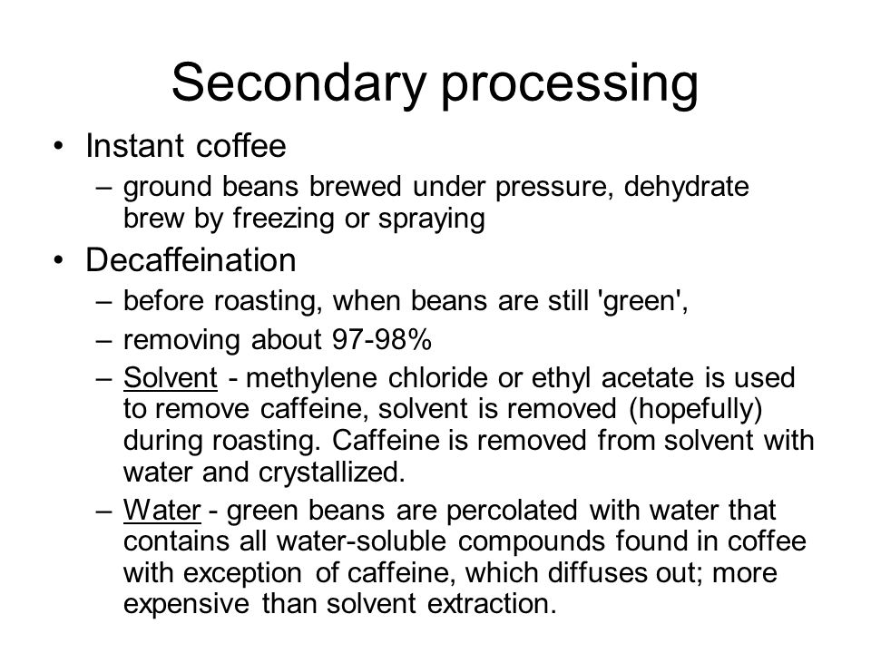 Secondary processing Instant coffee –ground beans brewed under pressure, dehydrate brew by freezing or spraying Decaffeination –before roasting, when beans are still green , –removing about 97-98% –Solvent - methylene chloride or ethyl acetate is used to remove caffeine, solvent is removed (hopefully) during roasting.