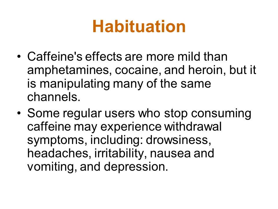 Habituation Caffeine s effects are more mild than amphetamines, cocaine, and heroin, but it is manipulating many of the same channels.