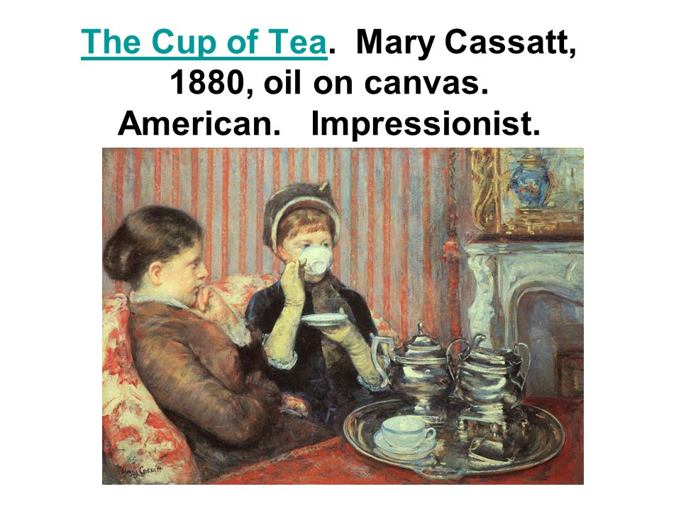The Cup of TeaThe Cup of Tea. Mary Cassatt, 1880, oil on canvas. American. Impressionist.