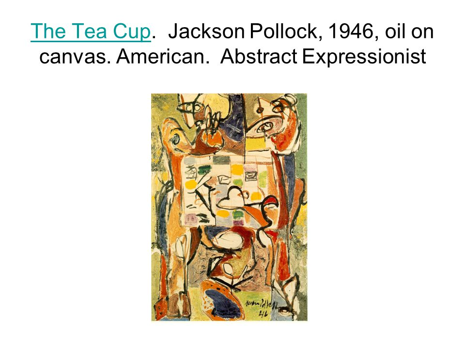 The Tea CupThe Tea Cup. Jackson Pollock, 1946, oil on canvas. American. Abstract Expressionist