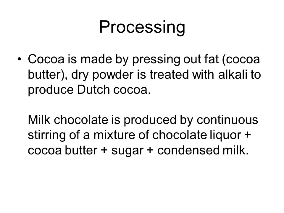 Processing Cocoa is made by pressing out fat (cocoa butter), dry powder is treated with alkali to produce Dutch cocoa.
