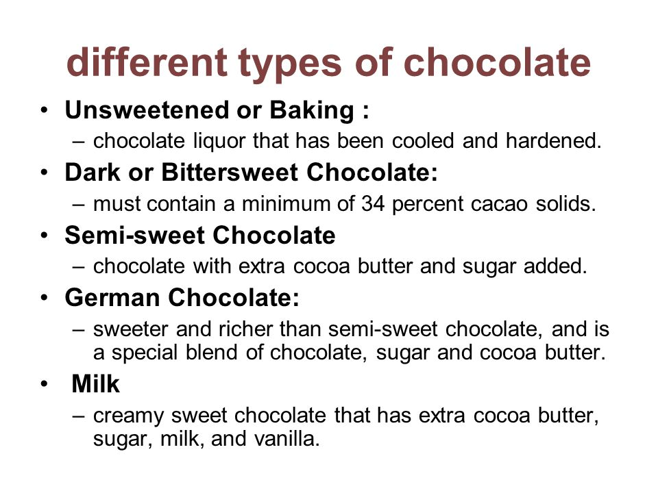 different types of chocolate Unsweetened or Baking : –chocolate liquor that has been cooled and hardened.