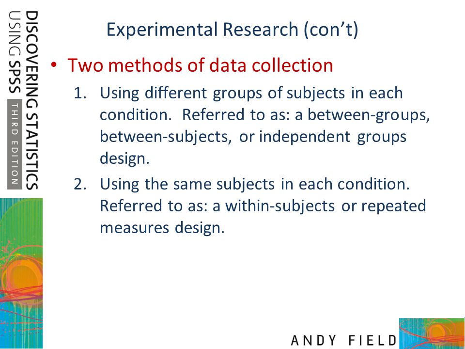 Experimental Research (con't) Two methods of data collection 1.Using different groups of subjects in each condition. Referred to as: a between-groups,