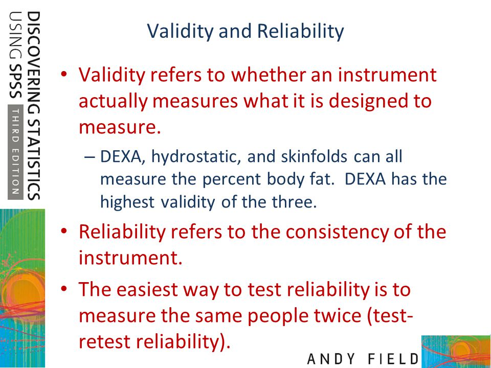 Validity and Reliability Validity refers to whether an instrument actually measures what it is designed to measure. – DEXA, hydrostatic, and skinfolds