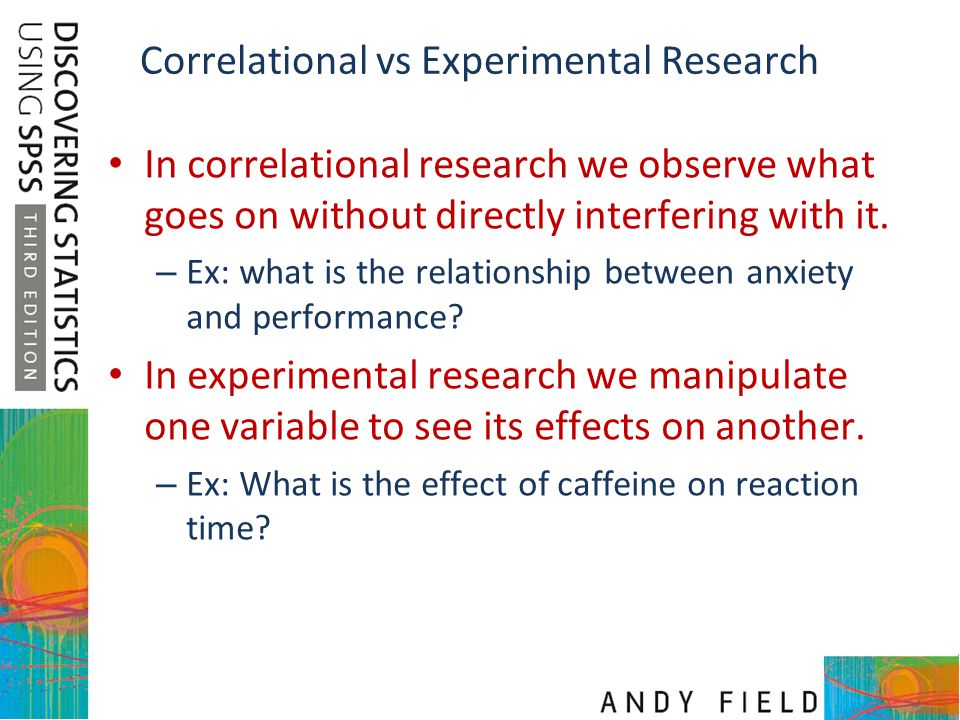 Correlational vs Experimental Research In correlational research we observe what goes on without directly interfering with it. – Ex: what is the relat