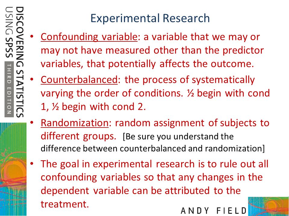 Experimental Research Confounding variable: a variable that we may or may not have measured other than the predictor variables, that potentially affec