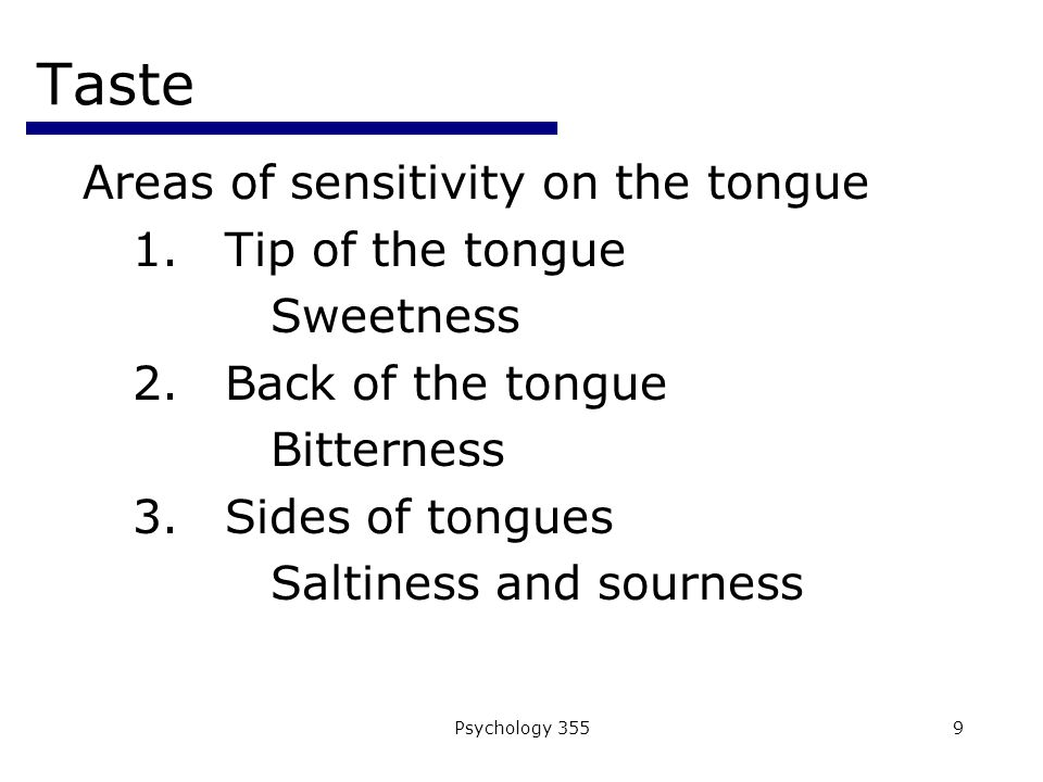 Psychology 3559 Taste Areas of sensitivity on the tongue 1.Tip of the tongue Sweetness 2.Back of the tongue Bitterness 3.Sides of tongues Saltiness and sourness