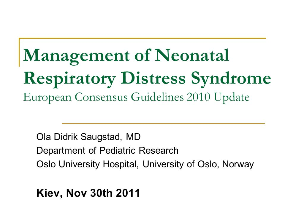 Management of Neonatal Respiratory Distress Syndrome European Consensus Guidelines 2010 Update Ola Didrik Saugstad, MD Department of Pediatric Researc