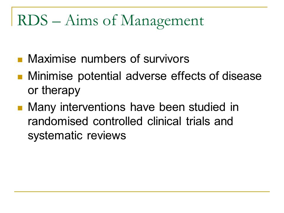 RDS – Aims of Management Maximise numbers of survivors Minimise potential adverse effects of disease or therapy Many interventions have been studied i