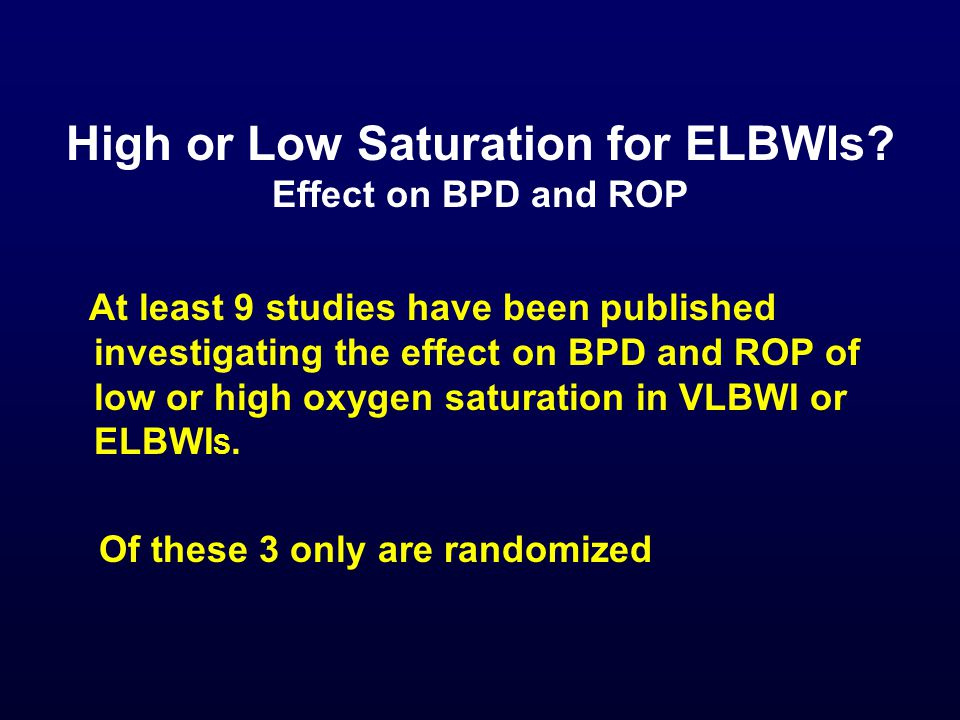 High or Low Saturation for ELBWIs? Effect on BPD and ROP At least 9 studies have been published investigating the effect on BPD and ROP of low or high