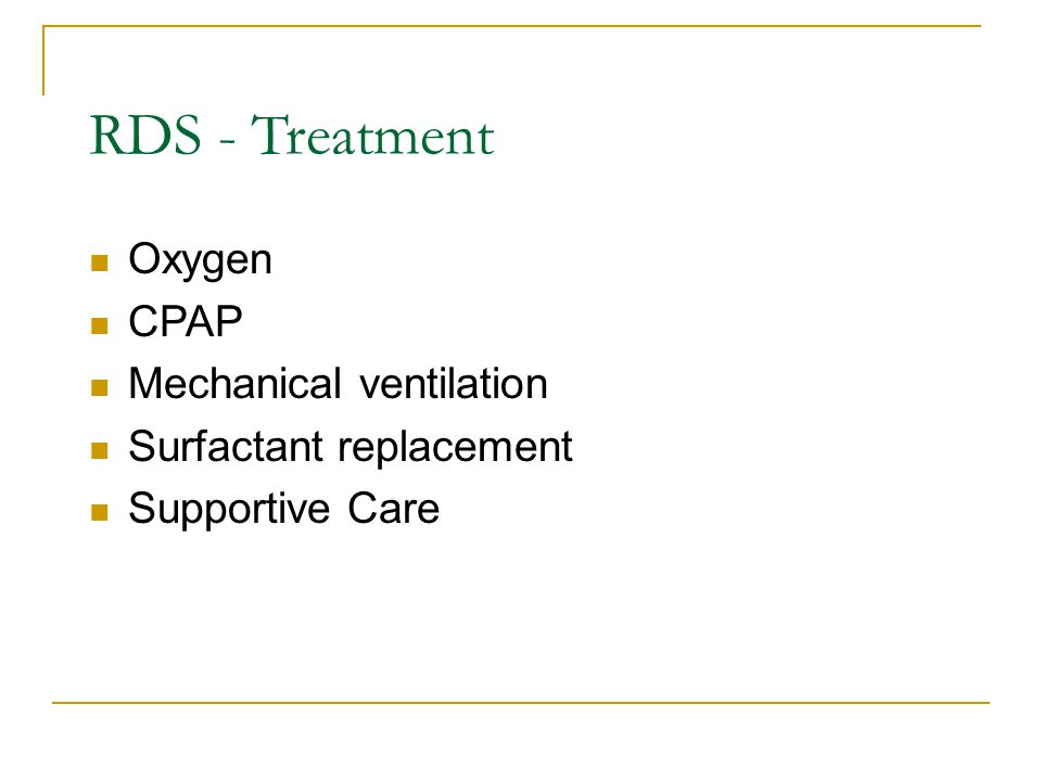 RDS - Treatment Oxygen CPAP Mechanical ventilation Surfactant replacement Supportive Care