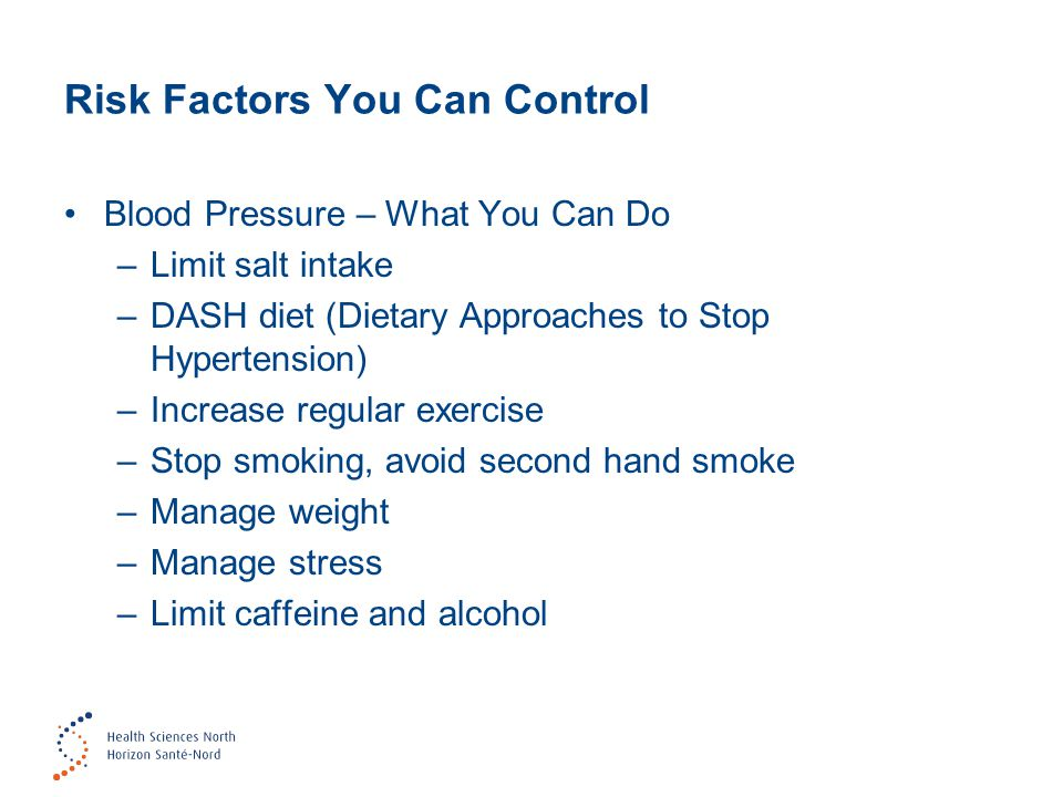 Risk Factors You Can Control Blood Pressure – What You Can Do –Limit salt intake –DASH diet (Dietary Approaches to Stop Hypertension) –Increase regular exercise –Stop smoking, avoid second hand smoke –Manage weight –Manage stress –Limit caffeine and alcohol