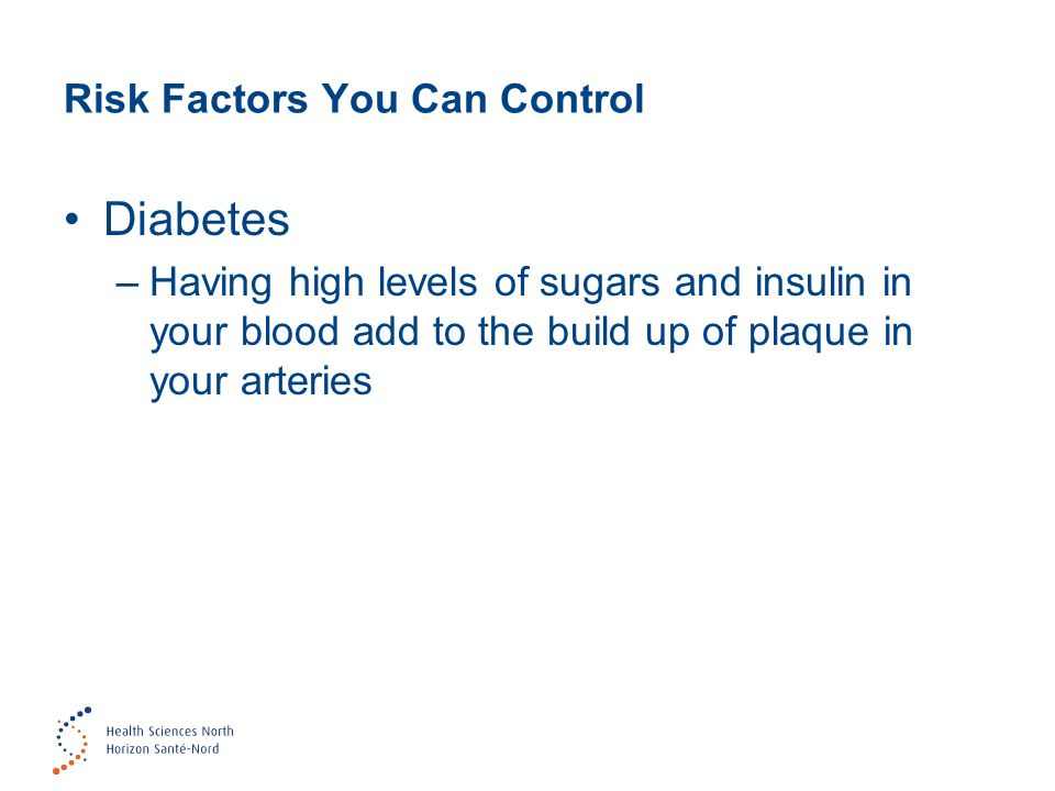 Risk Factors You Can Control Diabetes –Having high levels of sugars and insulin in your blood add to the build up of plaque in your arteries