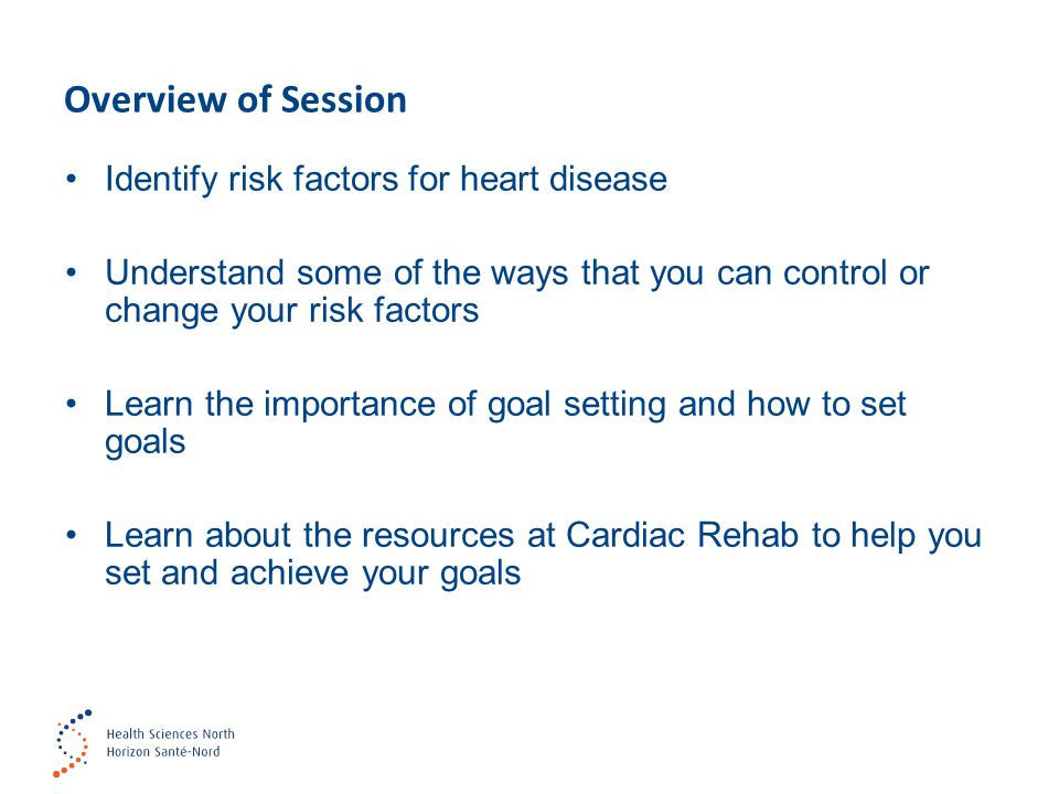 Overview of Session Identify risk factors for heart disease Understand some of the ways that you can control or change your risk factors Learn the imp