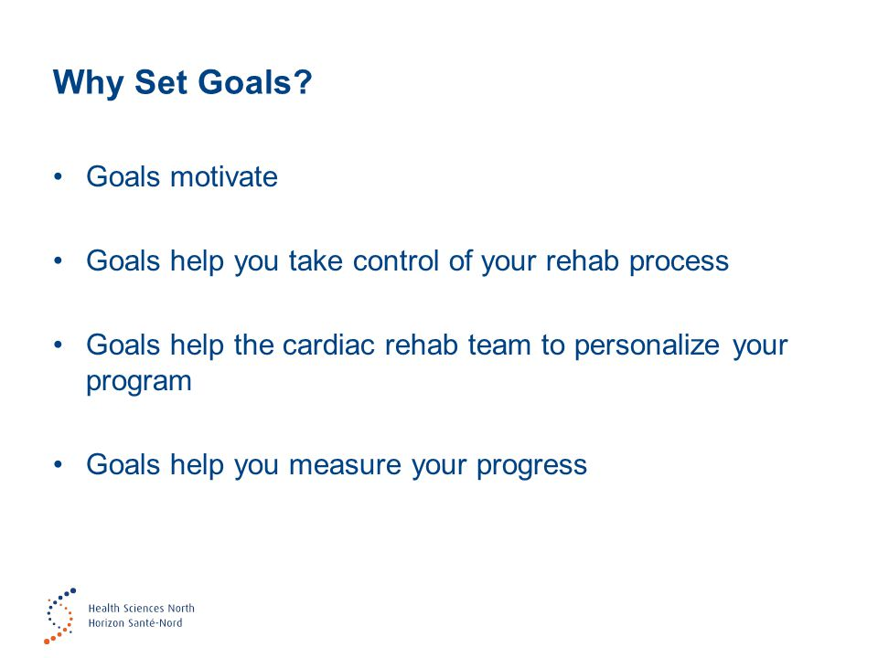 Why Set Goals? Goals motivate Goals help you take control of your rehab process Goals help the cardiac rehab team to personalize your program Goals he