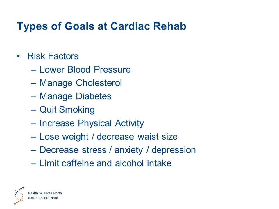 Types of Goals at Cardiac Rehab Risk Factors –Lower Blood Pressure –Manage Cholesterol –Manage Diabetes –Quit Smoking –Increase Physical Activity –Los