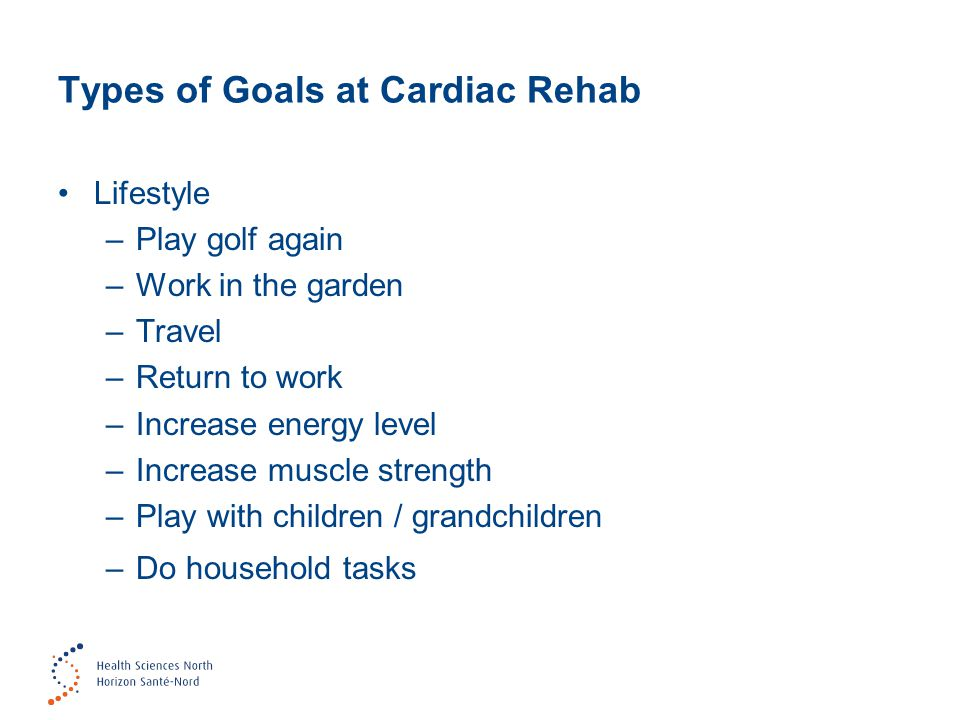 Types of Goals at Cardiac Rehab Lifestyle –Play golf again –Work in the garden –Travel –Return to work –Increase energy level –Increase muscle strengt