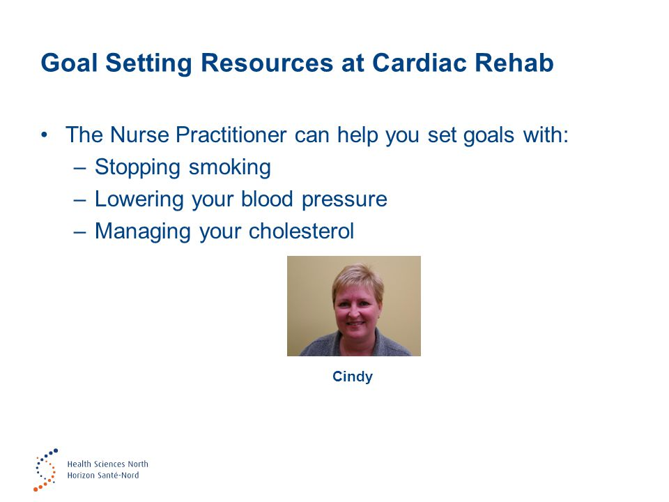 Goal Setting Resources at Cardiac Rehab The Nurse Practitioner can help you set goals with: –Stopping smoking –Lowering your blood pressure –Managing your cholesterol Cindy