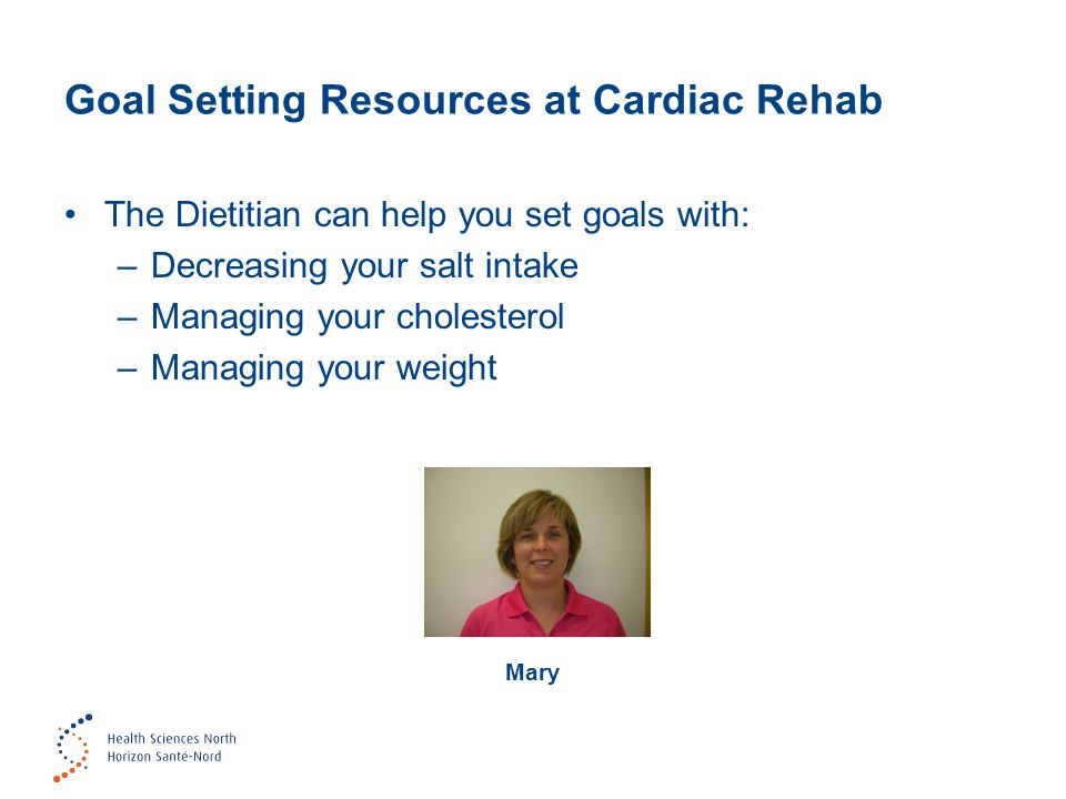 Goal Setting Resources at Cardiac Rehab The Dietitian can help you set goals with: –Decreasing your salt intake –Managing your cholesterol –Managing y