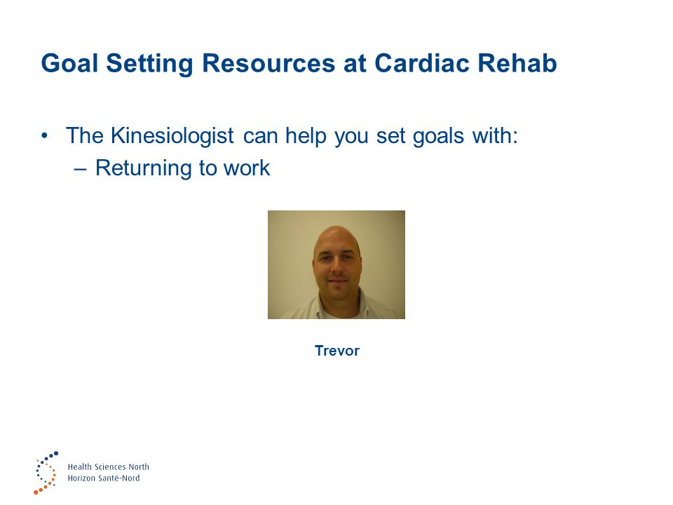 Goal Setting Resources at Cardiac Rehab The Kinesiologist can help you set goals with: –Returning to work Trevor