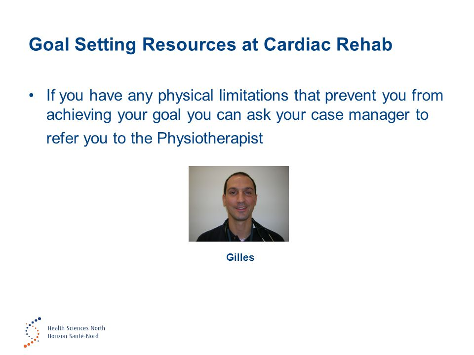 Goal Setting Resources at Cardiac Rehab If you have any physical limitations that prevent you from achieving your goal you can ask your case manager t