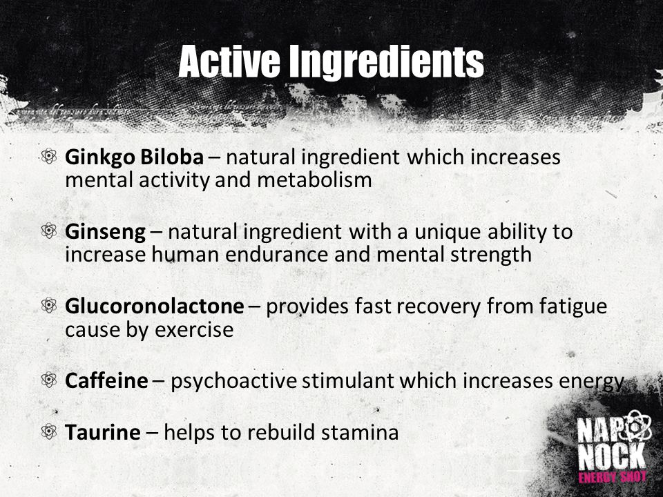 Active Ingredients Ginkgo Biloba – natural ingredient which increases mental activity and metabolism Ginseng – natural ingredient with a unique ability to increase human endurance and mental strength Glucoronolactone – provides fast recovery from fatigue cause by exercise Caffeine – psychoactive stimulant which increases energy Taurine – helps to rebuild stamina