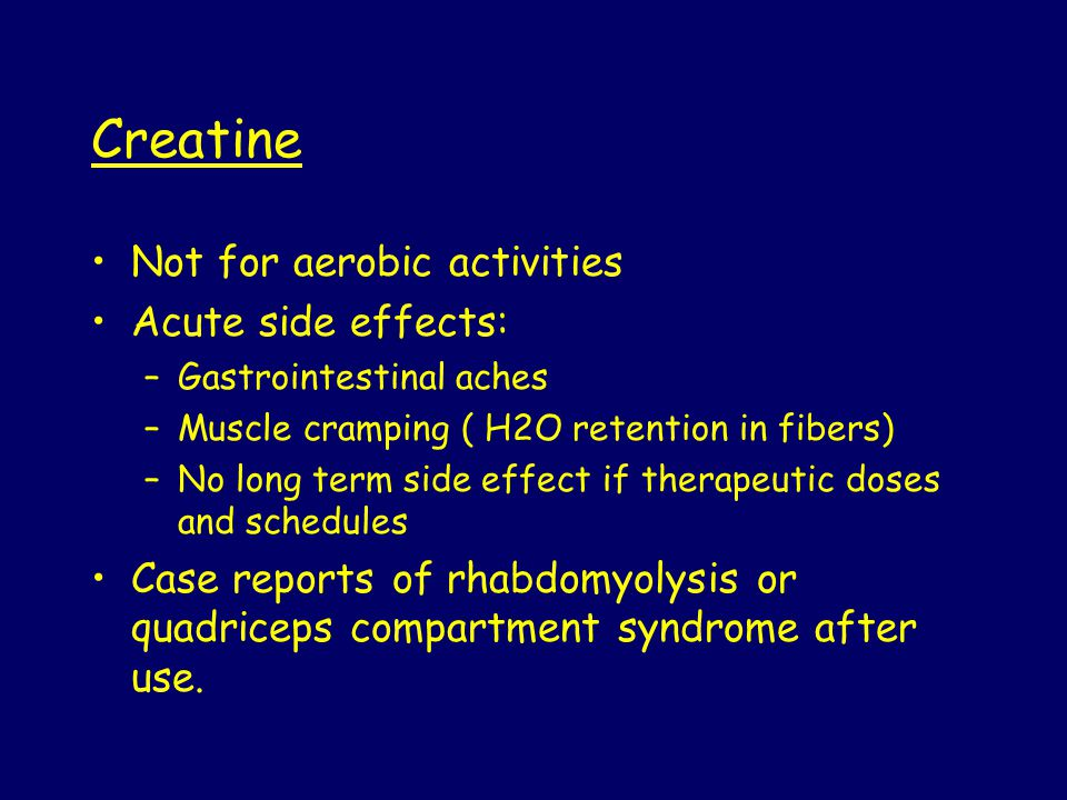 Creatine Not for aerobic activities Acute side effects: –Gastrointestinal aches –Muscle cramping ( H2O retention in fibers) –No long term side effect if therapeutic doses and schedules Case reports of rhabdomyolysis or quadriceps compartment syndrome after use.