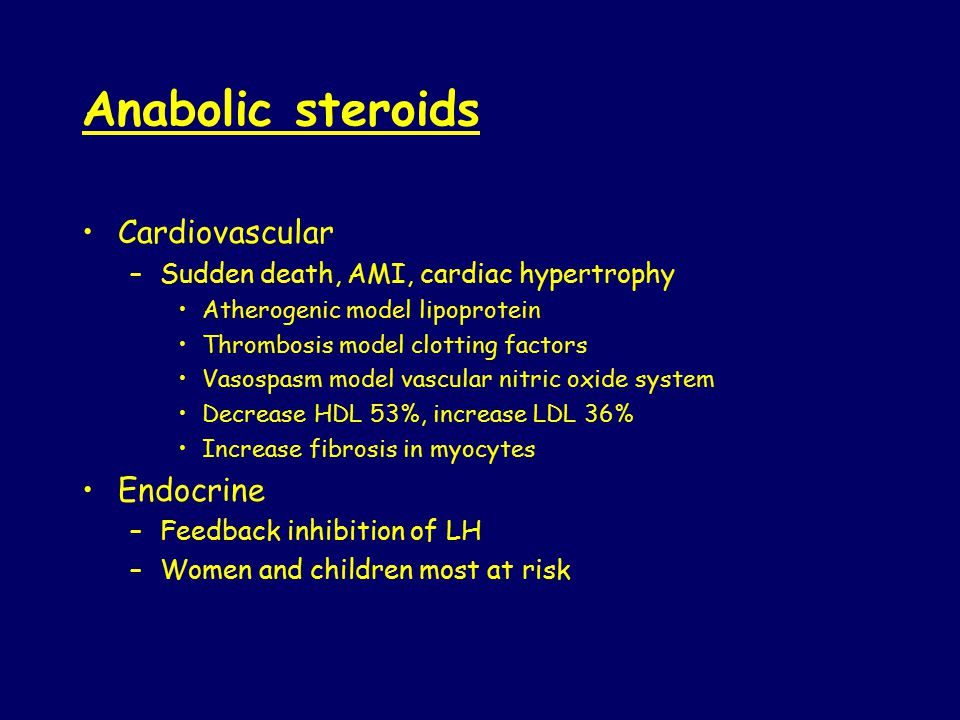 Anabolic steroids Cardiovascular –Sudden death, AMI, cardiac hypertrophy Atherogenic model lipoprotein Thrombosis model clotting factors Vasospasm model vascular nitric oxide system Decrease HDL 53%, increase LDL 36% Increase fibrosis in myocytes Endocrine –Feedback inhibition of LH –Women and children most at risk