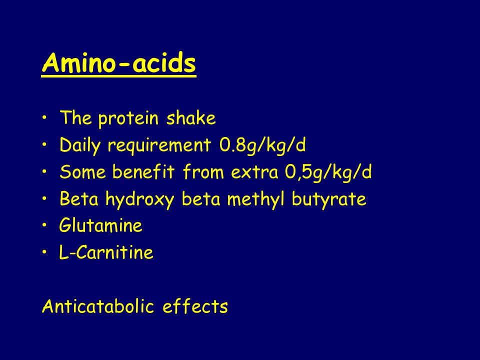 Amino-acids The protein shake Daily requirement 0.8g/kg/d Some benefit from extra 0,5g/kg/d Beta hydroxy beta methyl butyrate Glutamine L-Carnitine Anticatabolic effects