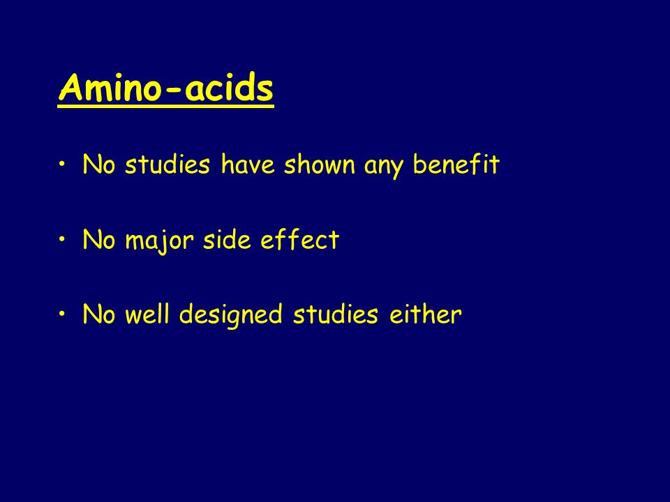 Amino-acids No studies have shown any benefit No major side effect No well designed studies either