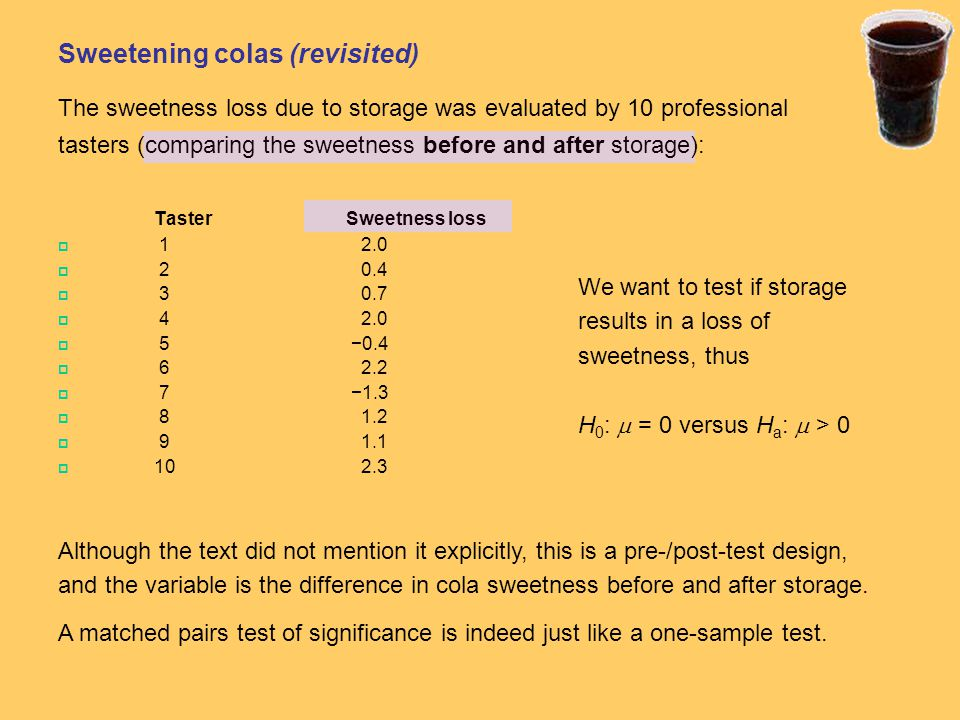 Sweetening colas (revisited) The sweetness loss due to storage was evaluated by 10 professional tasters (comparing the sweetness before and after storage): Taster Sweetness loss  1 2.0  2 0.4  3 0.7  4 2.0  5 −0.4  6 2.2  7 −1.3  8 1.2  9 1.1  10 2.3 We want to test if storage results in a loss of sweetness, thus H 0 :  = 0 versus H a :  > 0 Although the text did not mention it explicitly, this is a pre-/post-test design, and the variable is the difference in cola sweetness before and after storage.