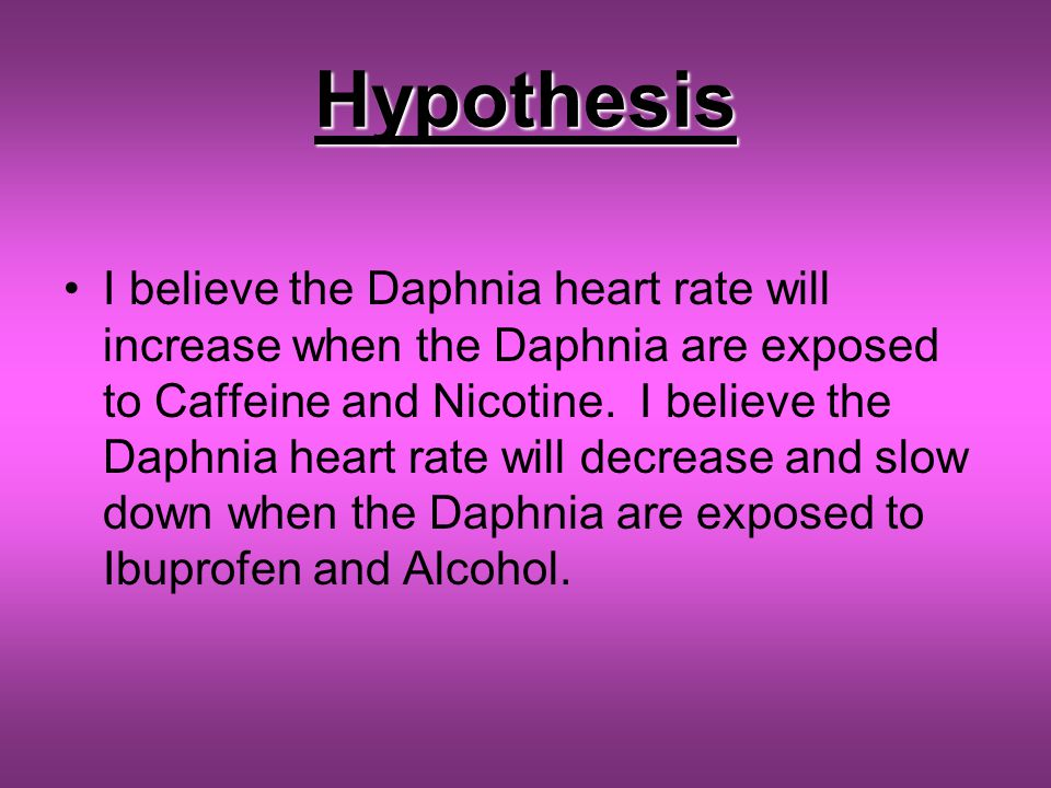 Hypothesis I believe the Daphnia heart rate will increase when the Daphnia are exposed to Caffeine and Nicotine.
