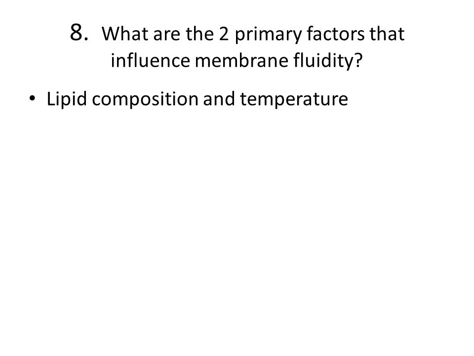 8.What are the 2 primary factors that influence membrane fluidity.
