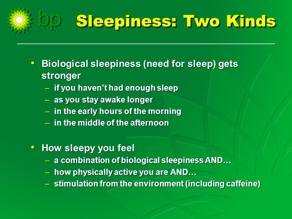 Biological sleepiness (need for sleep) gets stronger –if you haven't had enough sleep –as you stay awake longer –in the early hours of the morning –in the middle of the afternoon How sleepy you feel –a combination of biological sleepiness AND… –how physically active you are AND… –stimulation from the environment (including caffeine) Biological sleepiness (need for sleep) gets stronger –if you haven't had enough sleep –as you stay awake longer –in the early hours of the morning –in the middle of the afternoon How sleepy you feel –a combination of biological sleepiness AND… –how physically active you are AND… –stimulation from the environment (including caffeine) Sleepiness: Two Kinds