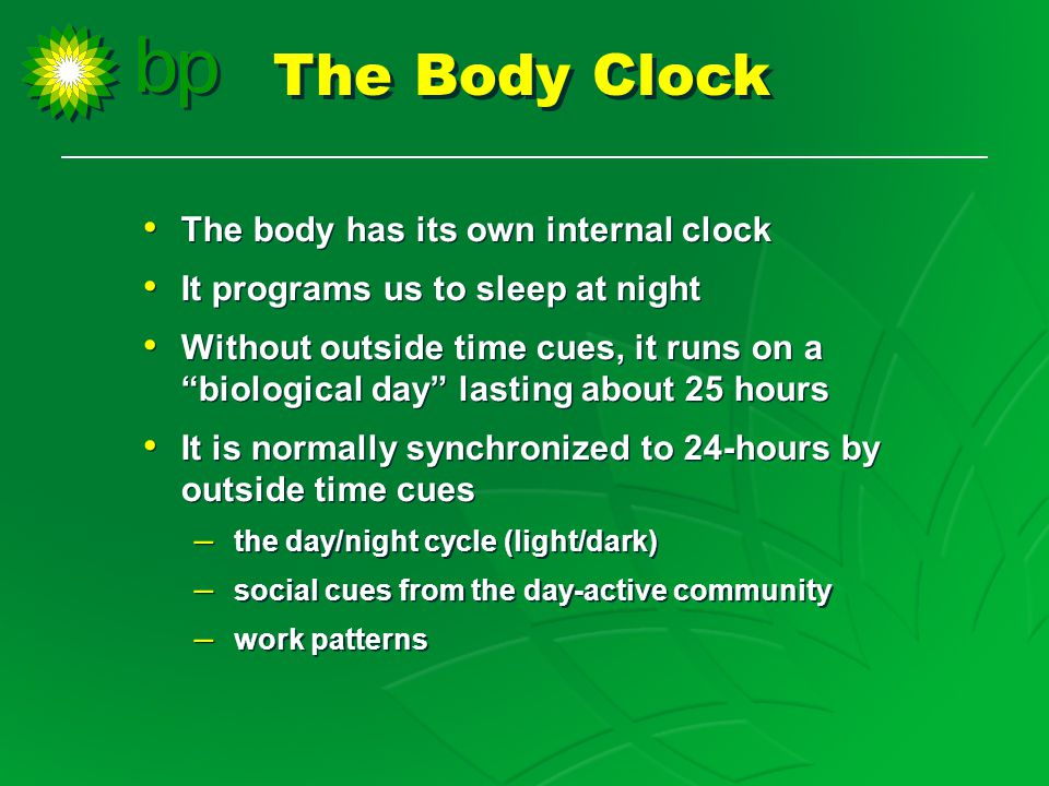 The body has its own internal clock It programs us to sleep at night Without outside time cues, it runs on a biological day lasting about 25 hours It is normally synchronized to 24-hours by outside time cues – the day/night cycle (light/dark) – social cues from the day-active community – work patterns The body has its own internal clock It programs us to sleep at night Without outside time cues, it runs on a biological day lasting about 25 hours It is normally synchronized to 24-hours by outside time cues – the day/night cycle (light/dark) – social cues from the day-active community – work patterns The Body Clock