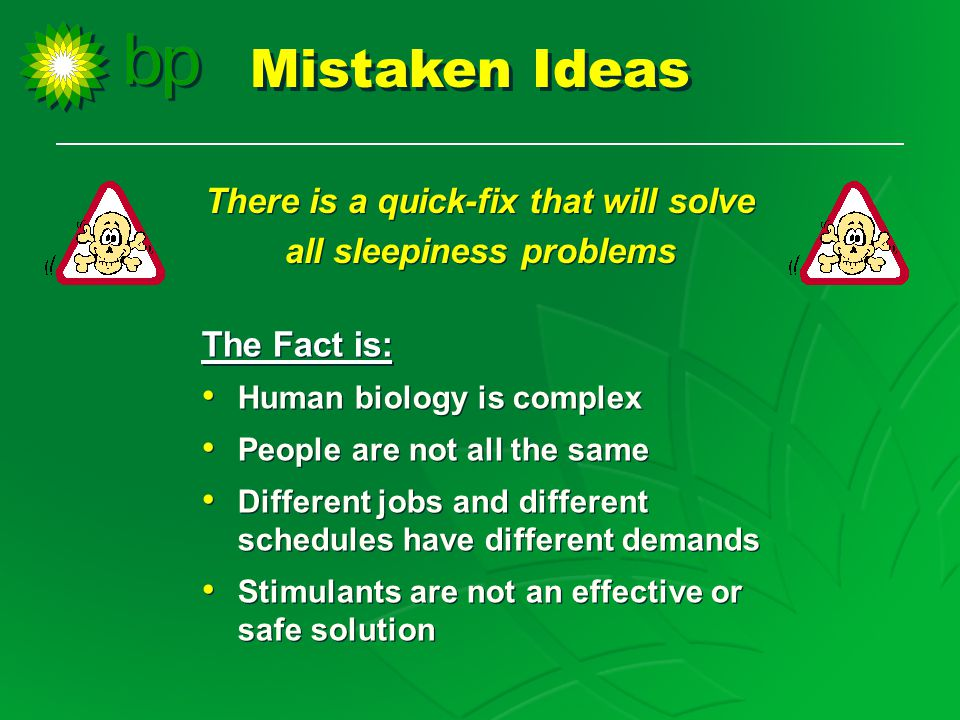 There is a quick-fix that will solve all sleepiness problems There is a quick-fix that will solve all sleepiness problems The Fact is: Human biology is complex People are not all the same Different jobs and different schedules have different demands Stimulants are not an effective or safe solution The Fact is: Human biology is complex People are not all the same Different jobs and different schedules have different demands Stimulants are not an effective or safe solution Mistaken Ideas